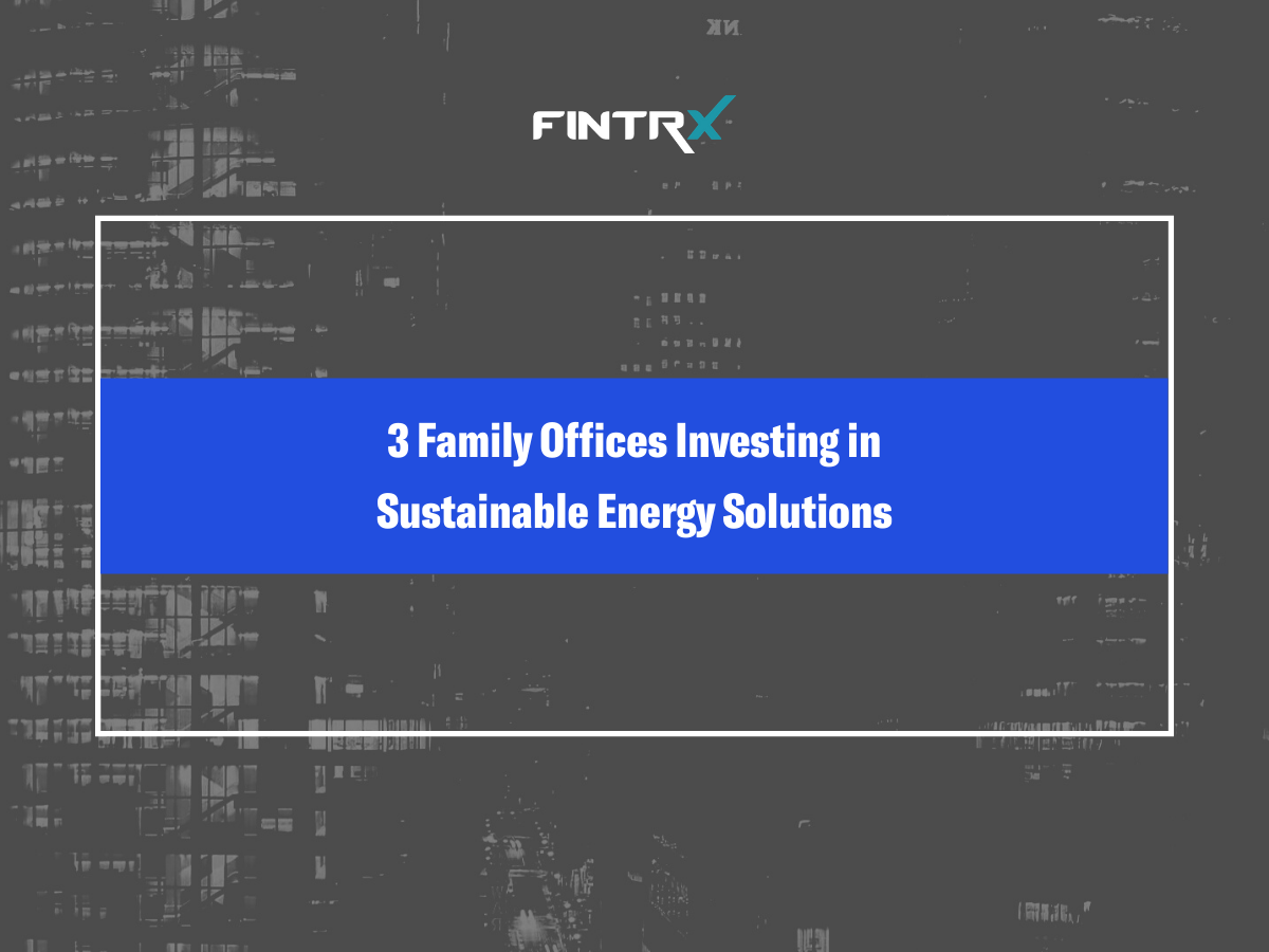 Three Family Offices Investing in Sustainable Energy Solutions